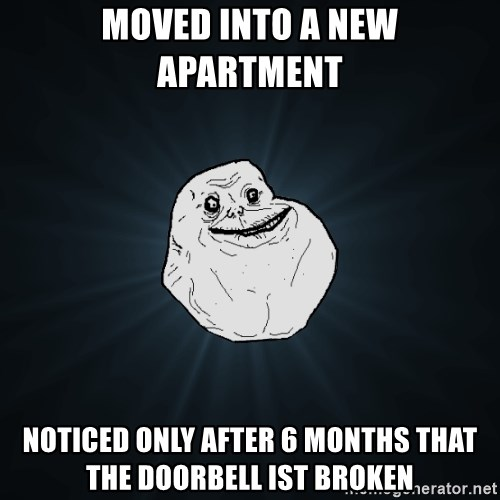 Forever Alone - moved into a new apartment  noticed only after 6 months that the doorbell ist broken