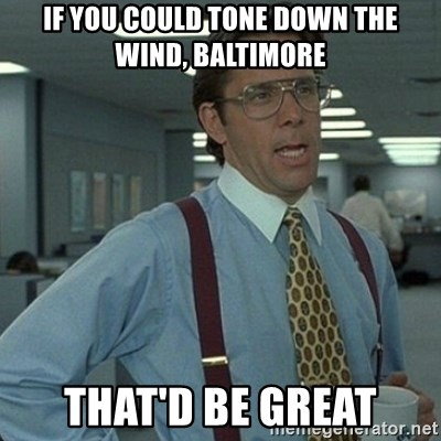Yeah that'd be great... - if you could tone down the wind, baltimore That'd be great