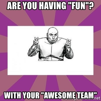 """'dr. evil' air quote - Are you having """"Fun""""? with your """"awesome team"""""""