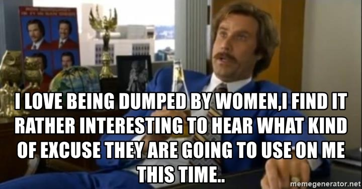 That escalated quickly-Ron Burgundy -  I LOVE BEING DUMPED BY WOMEN,I FIND IT RATHER INTERESTING TO HEAR WHAT KIND OF EXCUSE THEY ARE GOING TO USE ON ME THIS TIME..