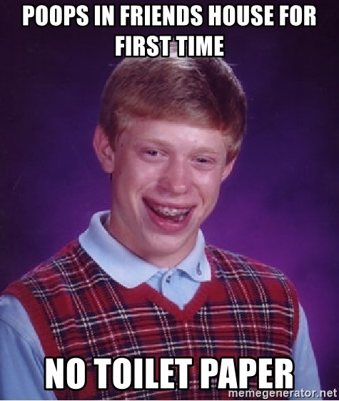 Bad Luck Brian - poops in friends house for first time  no TOILET paper