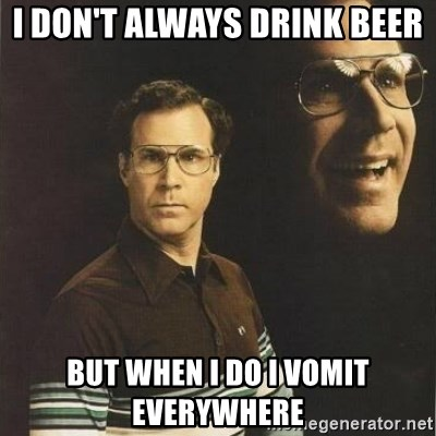 will ferrell - I don't always drink beer But when I do I vomit everywhere