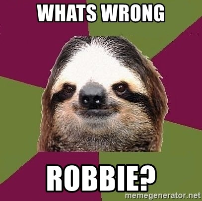 Just-Lazy-Sloth - whats wrong robbie?