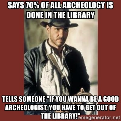 "Indiana Jones - says 70% of all ARCHEOLOGY is done in the library  tells someone ""if you wanna be a good ARCHEOLOGIST, you have to get out of the library!"""