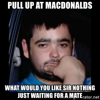 just waiting for a mate - PULL UP AT MACDONALDS WHAT WOULD YOU LIKE SIR NOTHING JUST WAITING FOR A MATE