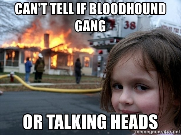 Disaster Girl - can't tell if bloodhound gang or talking heads