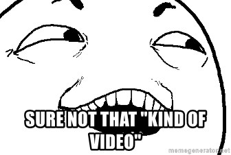 """I see what you did there -  Sure not that """"kind of video"""""""