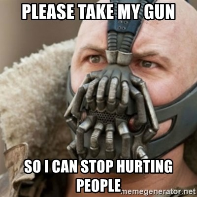 Bane - please take my gun so i can stop hurting people