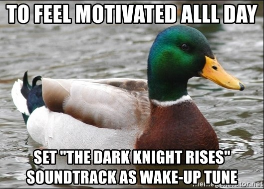"Actual Advice Mallard 1 - To feel motivated alll day set ""the dark knight rises"" soundtrack as wake-up tune"