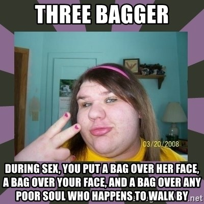 ugly girl - Three bagger during sex, you put a bag over her face, a bag over your face, and a bag over any poor soul who happens to walk by
