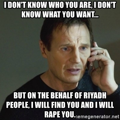 taken meme - I DON'T KNOW WHO YOU ARE, I DON'T KNOW WHAT YOU WANT... But ON THE BEHALF OF RIYADH people, I WILL FIND YOU AND I WILL RAPE YOU.