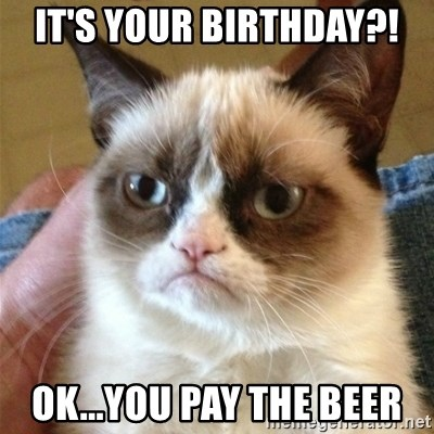 Grumpy Cat  - IT'S YOUR BIRTHDAY?! Ok...You pay the beer