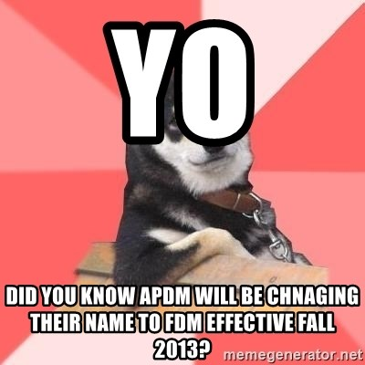 Cool Dog - YO  DID YOU KNOW APDM WILL BE CHNAGING THEIR NAME TO FDM EFFECTIVE FALL 2013?