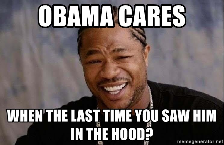 Yo Dawg - Obama cares  When the last time you saw him in the hood?
