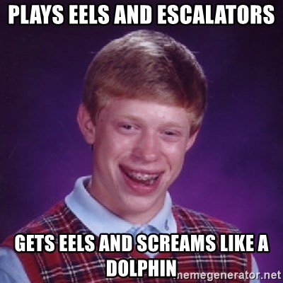 Bad Luck Brian - PLAYS EELS AND ESCALATORS  GETS EELS AND SCREAMS LIKE A DOLPHIN