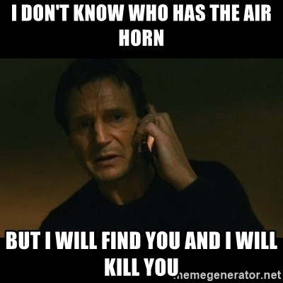 liam neeson taken - I don't know who has the air horn but i will find you and i will kill you
