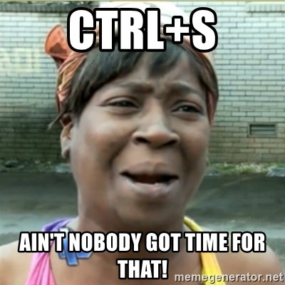 Ain't Nobody got time fo that - Ctrl+s Ain't Nobody got time for that!