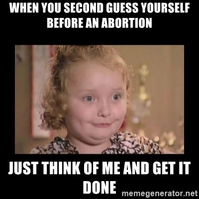 Honey BooBoo - when you second guess yourself before an abortion just think of me and get it done