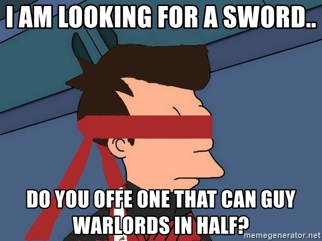 fryshi - I am looking for a sword.. Do you offe one that can guy warlords in half?