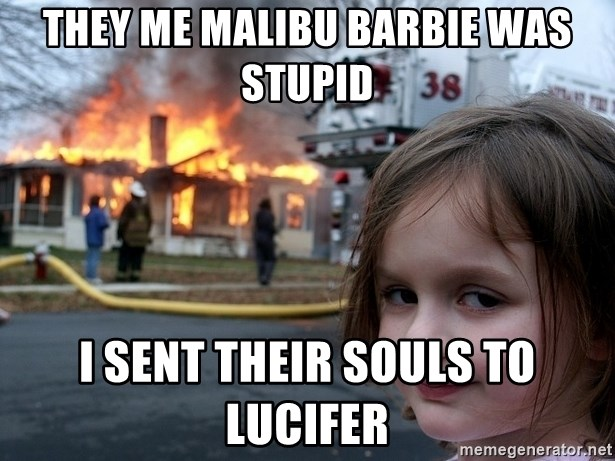 Disaster Girl - They me malibu barbie was stupid I SENT THEIR SOULS TO LUCIFER
