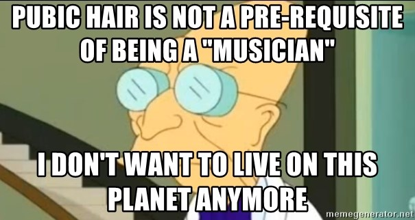 """I Don't Want to Live in this Planet Anymore - pubic hair is not a pre-requisite of being a """"musician"""" I don't want to live on this planet anymore"""