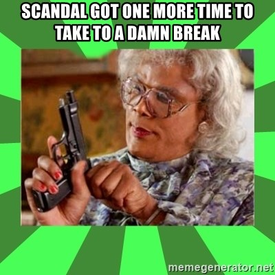 Madea - SCANDAL GOT ONE MORE TIME TO TAKE TO A DAMN BREAK