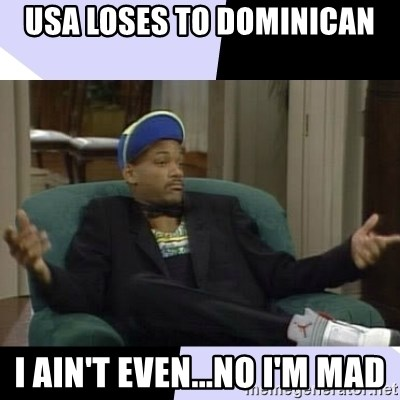 I Aint Even Mad Will - USA LOSES TO DOMINICAN I AIN'T EVEN...NO I'M MAD