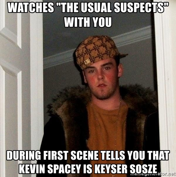 "Scumbag Steve - watches ""the usual suspects"" with you during first scene tells you that kevin spacey is keyser sosze"