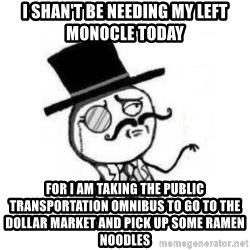 Feel Like A Sir - I shan't be needing my left monocle today for I am taking the public transportation omnibus to go to the Dollar market and pick up some ramen noodles