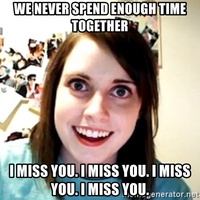 obsessed girlfriend - We never spend enough time together i miss you. I miss you. I miss you. I miss you.