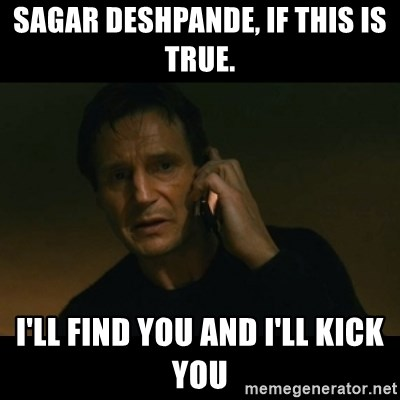 liam neeson taken - sagar deshpande, If this is true. I'll find you and I'll kick you