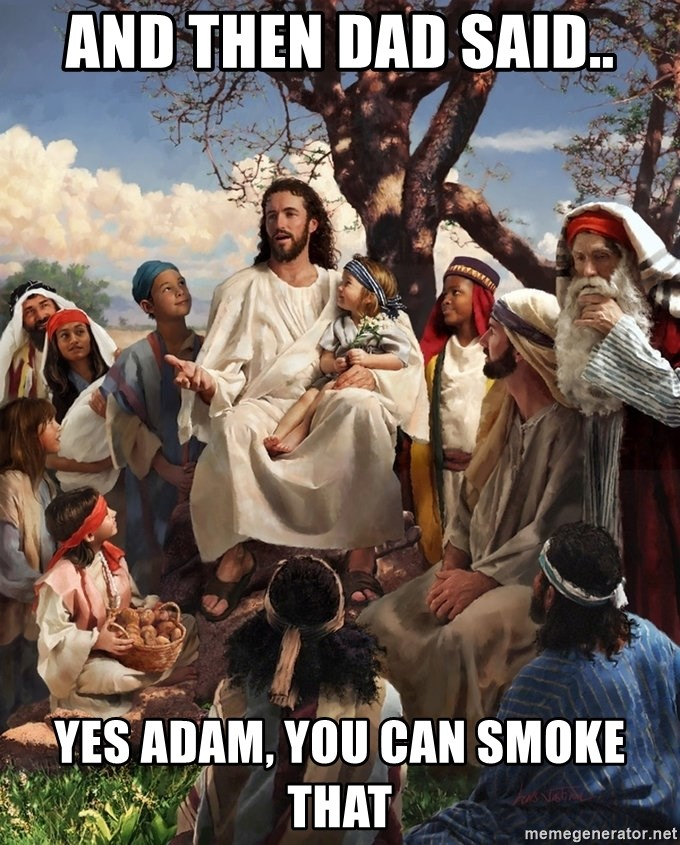 storytime jesus - AND THEN DAD SAID.. YES ADAM, YOU CAN SMOKE THAT