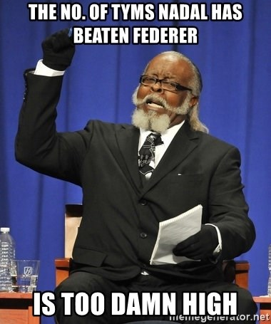 Rent Is Too Damn High - THe no. of tyms nadal has beaten federer  is too damn high