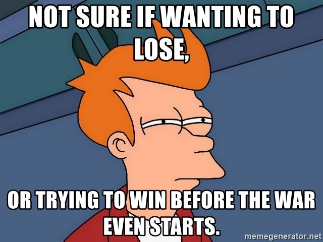 Futurama Fry - Not sure if wanting to lose, or trying to win before the war even starts.
