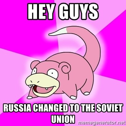 Slowpoke - hey guys russia changed to the soviet union