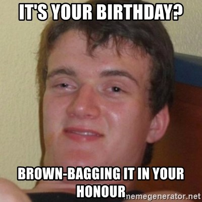 Stoner Guy - It's your birthday? Brown-bagging it in your honour