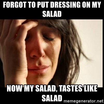First World Problems - Forgot to put dressing on my salad now my salad, tastes like salad