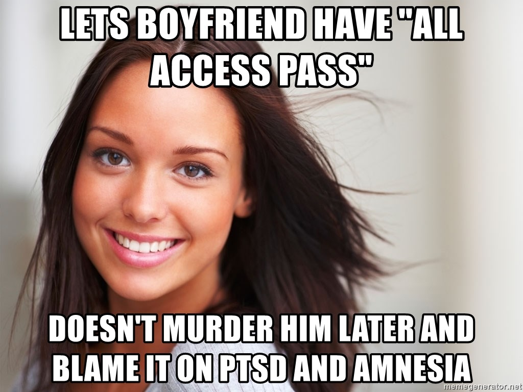 "Good Girl Gina - lets boyfriend have ""all access pass""  doesn't murder him later and blame it on ptsd and amnesia"