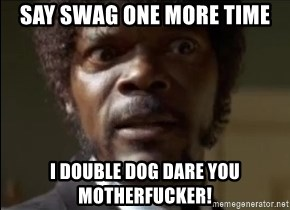 Samuel Jackson  - SAY SWAG ONE MORE TIME I DOUBLE DOG DARE YOU MOTHERFUCKER!