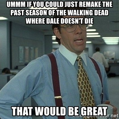 Yeah that'd be great... - ummm if You could just remake the past season of the walking dead where dale doesn't die that would be great