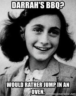 Anne Frank - Darrah's bbq? Would rather jump in an oven.