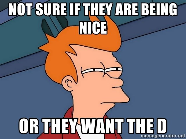 Futurama Fry - Not sure if they are being nice or they want the d