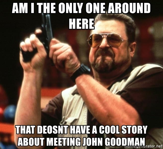 Big Lebowski - Am I THE ONLY ONE AROUND HERE THAT DEOSNT HAVE A COOL STORY ABOUT MEETING JOHN GOODMAN