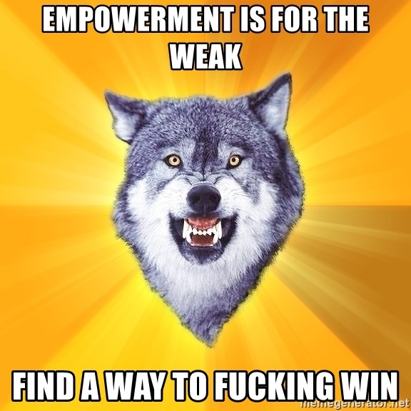 Courage Wolf - EMPOWERMENT IS FOR THE WEAK FIND A WAY TO FUCKING WIN