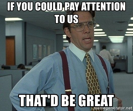 Bill Lumbergh - If you could pay attention to us that'd be great