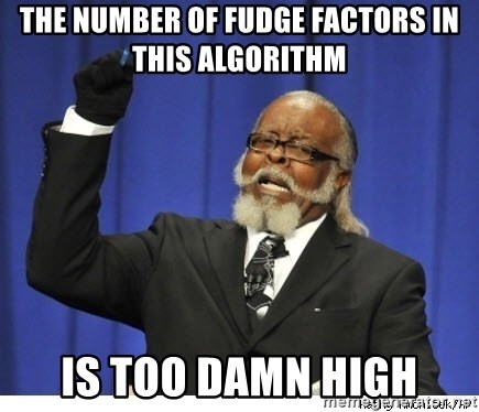 Too high - the number of Fudge factors in this algorithm is too damn high