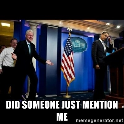 Inappropriate Timing Bill Clinton -  did someone just mention me