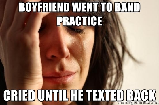 First World Problems - BOYFRIEND WENT TO BAND PRACTICE CRIED UNTIL HE TEXTED BACK