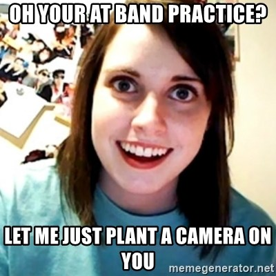 Overly Obsessed Girlfriend - OH YOUR AT BAND PRACTICE? LET ME JUST PLANT A CAMERA ON YOU