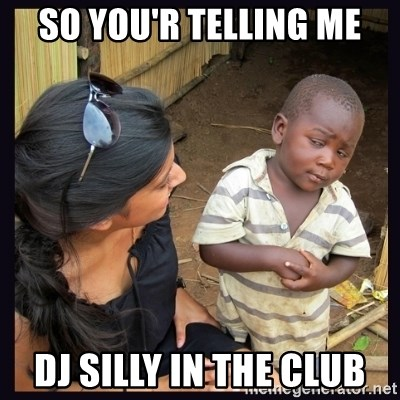 Skeptical third-world kid - So You'r telling me Dj silly In the club